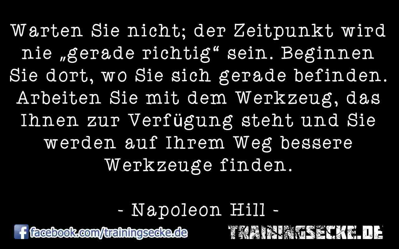 """Warten Sie nicht; der Zeitpunkt wird nie """"gerade richtig"""" sein. Beginnen Sie dort, wo Sie sich gerade befinden. Arbeiten Sie mit dem Werkzeug, das Ihnen zur Verfügung steht und Sie werden auf Ihrem Weg bessere Werkzeuge finden. Napoleon Hill Zitat."""
