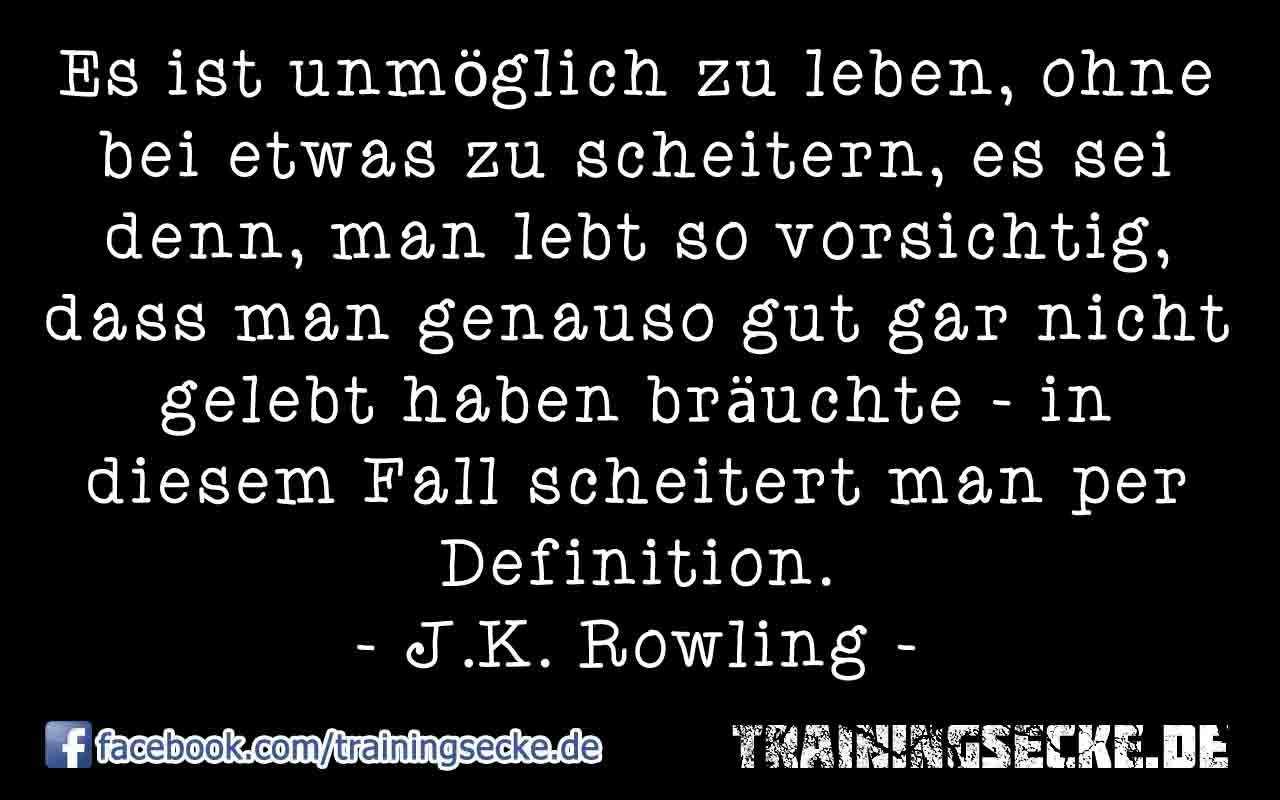J.K. Rowling Zitat: Es ist unmöglich zu leben, ohne bei etwas zu scheitern, es sei denn, man lebt so vorsichtig, dass man genauso gut gar nicht gelebt haben bräuchte – in diesem Fall scheitert man per Definition.